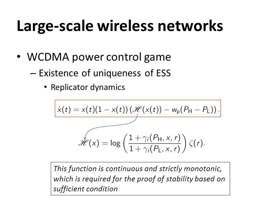 Large-scale wireless networks WCDMA power control game – Existence of uniqueness of ESS Replicator dynamics This function is continuous and strictly monotonic, which is required for the proof of stability based on sufficient condition