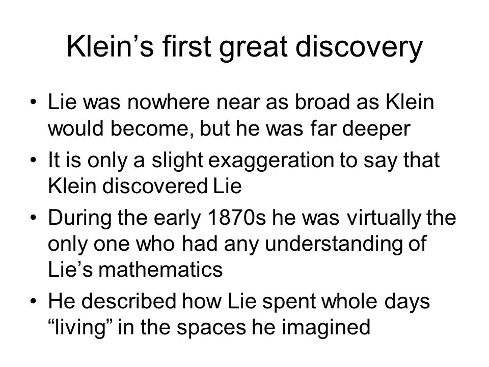 Kleins first great discovery Lie was nowhere near as broad as Klein would become, but he was far deeper It is only a slight exaggeration to say that K