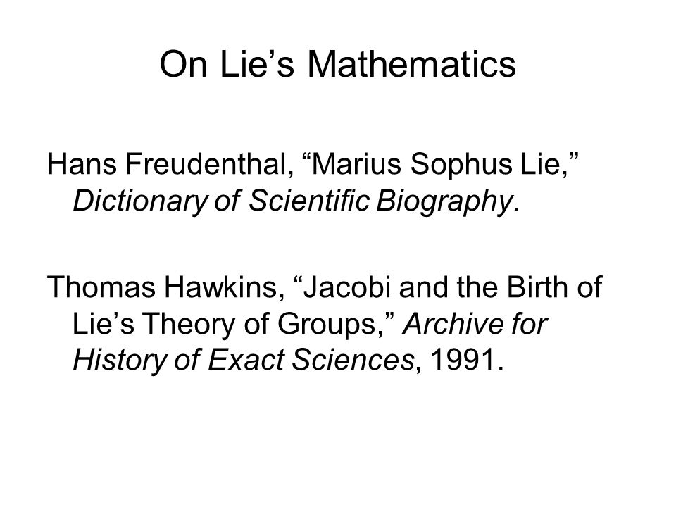 On Lies Mathematics Hans Freudenthal, Marius Sophus Lie, Dictionary of Scientific Biography. Thomas Hawkins, Jacobi and the Birth of Lies Theory of Gr