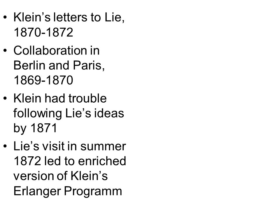 Kleins letters to Lie, 1870-1872 Collaboration in Berlin and Paris, 1869-1870 Klein had trouble following Lies ideas by 1871 Lies visit in summer 1872