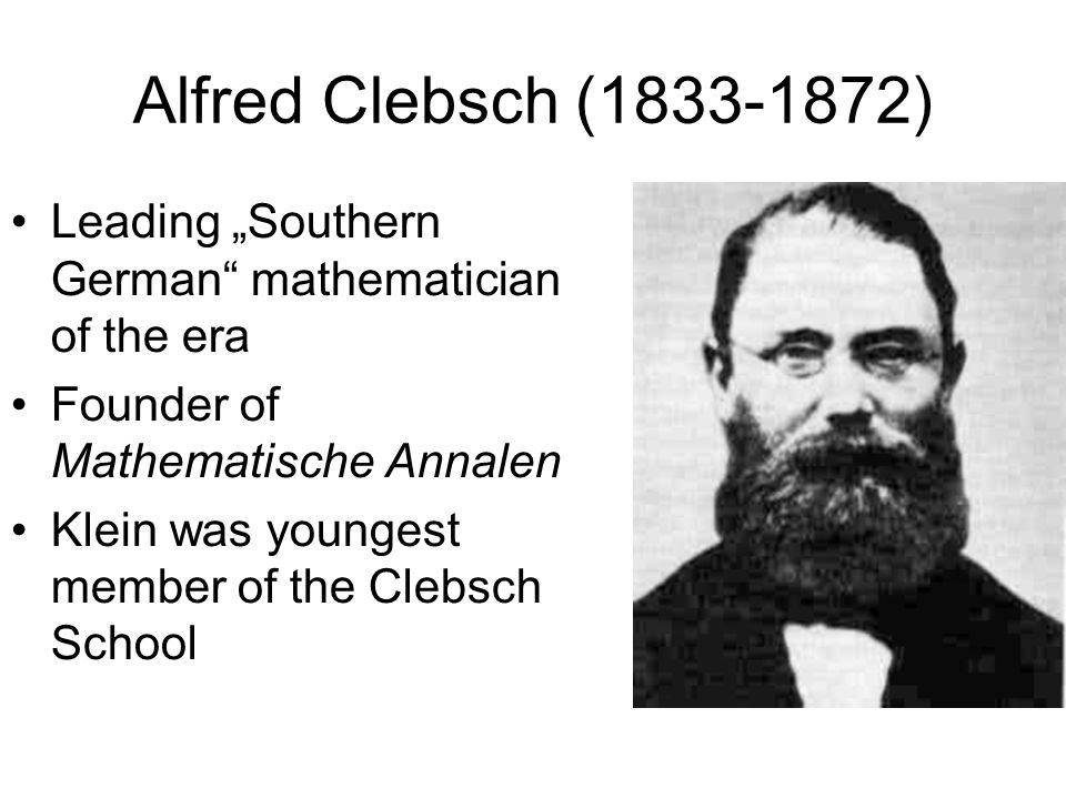 Alfred Clebsch (1833-1872) Leading Southern German mathematician of the era Founder of Mathematische Annalen Klein was youngest member of the Clebsch
