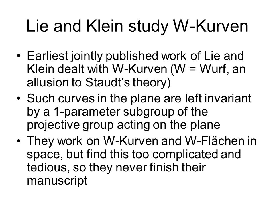 Lie and Klein study W-Kurven Earliest jointly published work of Lie and Klein dealt with W-Kurven (W = Wurf, an allusion to Staudts theory) Such curve