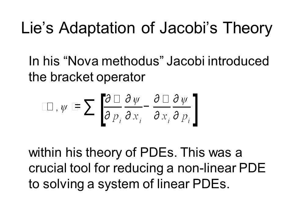 Lies Adaptation of Jacobis Theory In his Nova methodus Jacobi introduced the bracket operator within his theory of PDEs. This was a crucial tool for r
