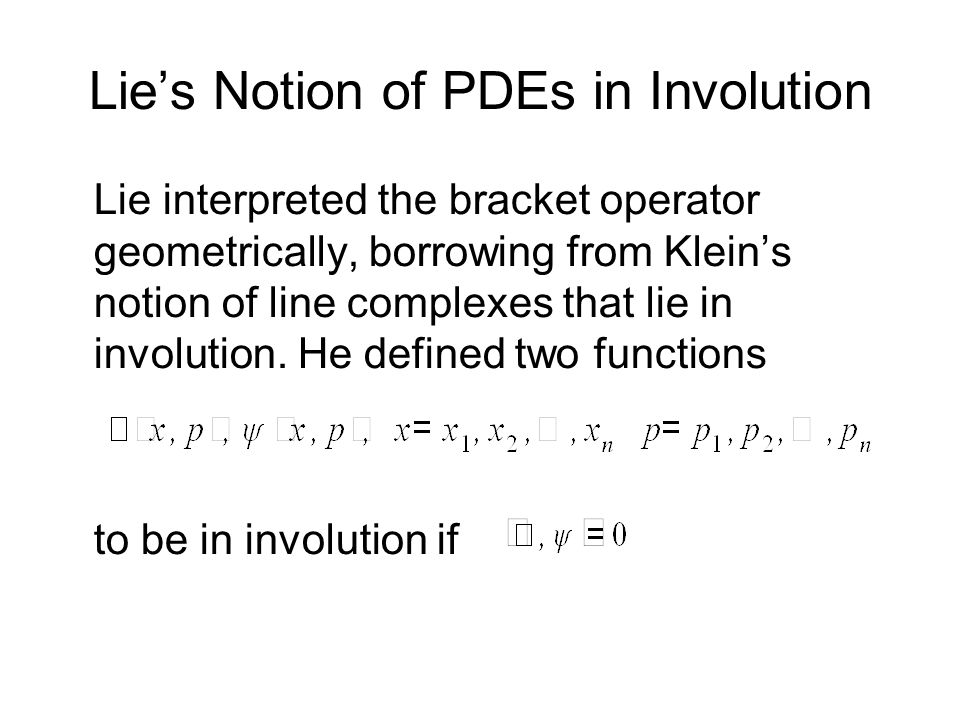 Lies Notion of PDEs in Involution Lie interpreted the bracket operator geometrically, borrowing from Kleins notion of line complexes that lie in invol