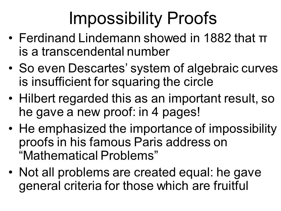 Impossibility Proofs Ferdinand Lindemann showed in 1882 that π is a transcendental number So even Descartes system of algebraic curves is insufficient