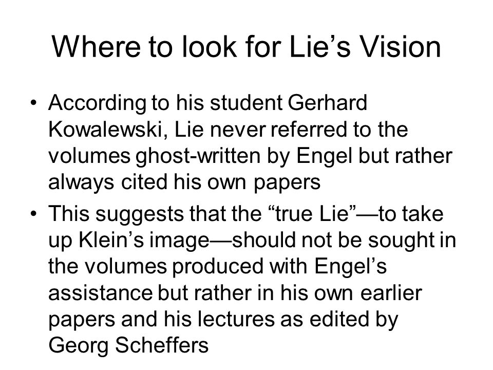 Where to look for Lies Vision According to his student Gerhard Kowalewski, Lie never referred to the volumes ghost-written by Engel but rather always