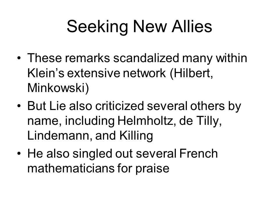 Seeking New Allies These remarks scandalized many within Kleins extensive network (Hilbert, Minkowski) But Lie also criticized several others by name,