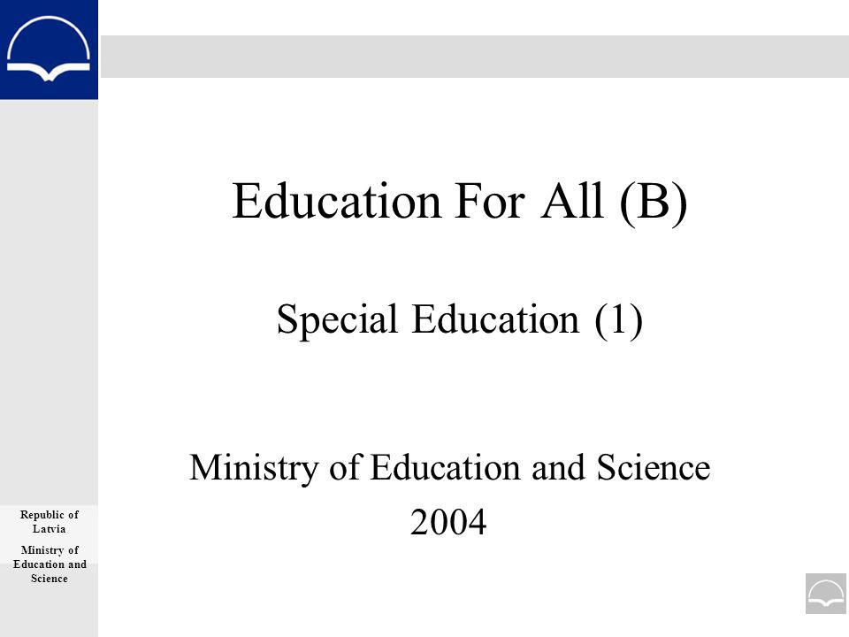 Education For All (B) Special Education (1) Ministry of Education and Science 2004 Republic of Latvia Ministry of Education and Science