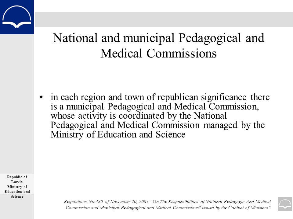 National and municipal Pedagogical and Medical Commissions in each region and town of republican significance there is a municipal Pedagogical and Medical Commission, whose activity is coordinated by the National Pedagogical and Medical Commission managed by the Ministry of Education and Science Republic of Latvia Ministry of Education and Science Regulations No.480 of November 20, 2001 On The Responsibilities of National Pedagogic And Medical Commission and Municipal Pedagogical and Medical Commissions issued by the Cabinet of Ministers
