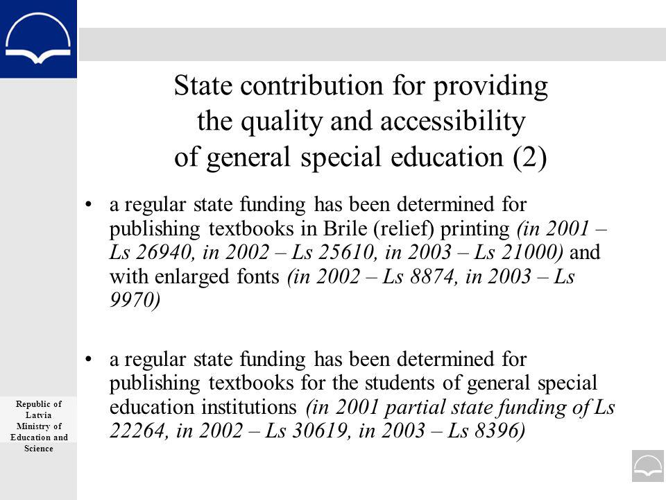 State contribution for providing the quality and accessibility of general special education (2) a regular state funding has been determined for publishing textbooks in Brile (relief) printing (in 2001 – Ls 26940, in 2002 – Ls 25610, in 2003 – Ls 21000) and with enlarged fonts (in 2002 – Ls 8874, in 2003 – Ls 9970) a regular state funding has been determined for publishing textbooks for the students of general special education institutions (in 2001 partial state funding of Ls 22264, in 2002 – Ls 30619, in 2003 – Ls 8396) Republic of Latvia Ministry of Education and Science