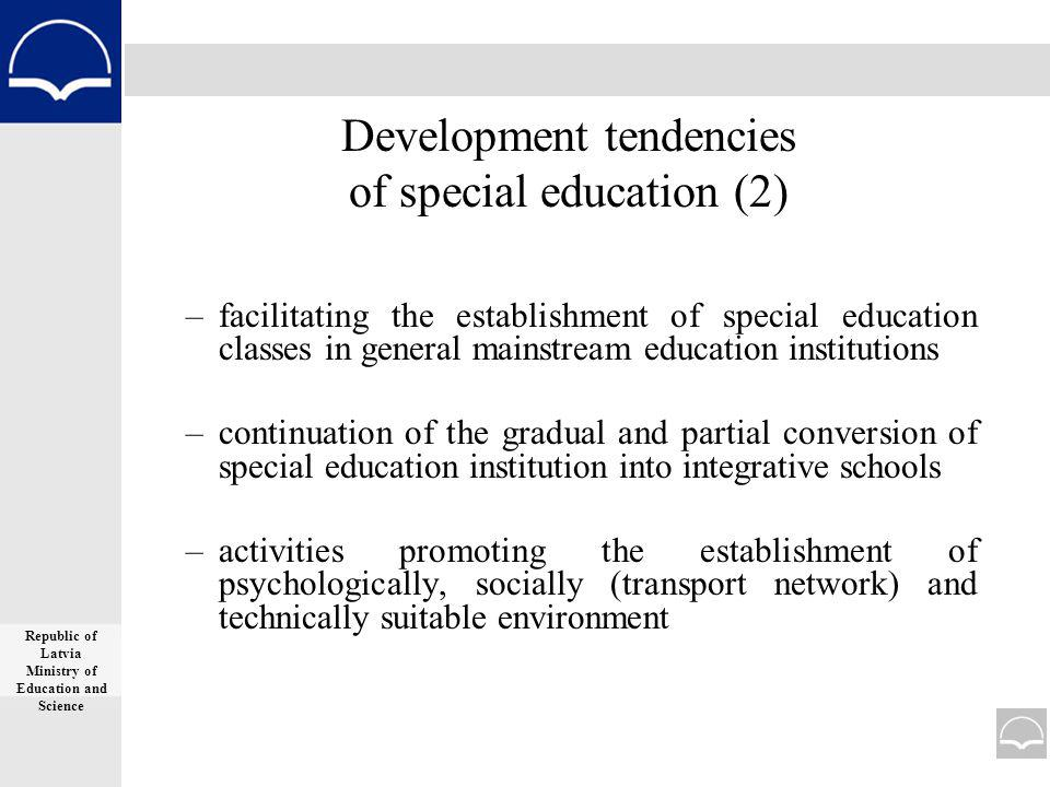 Development tendencies of special education (2) –facilitating the establishment of special education classes in general mainstream education institutions –continuation of the gradual and partial conversion of special education institution into integrative schools –activities promoting the establishment of psychologically, socially (transport network) and technically suitable environment Republic of Latvia Ministry of Education and Science