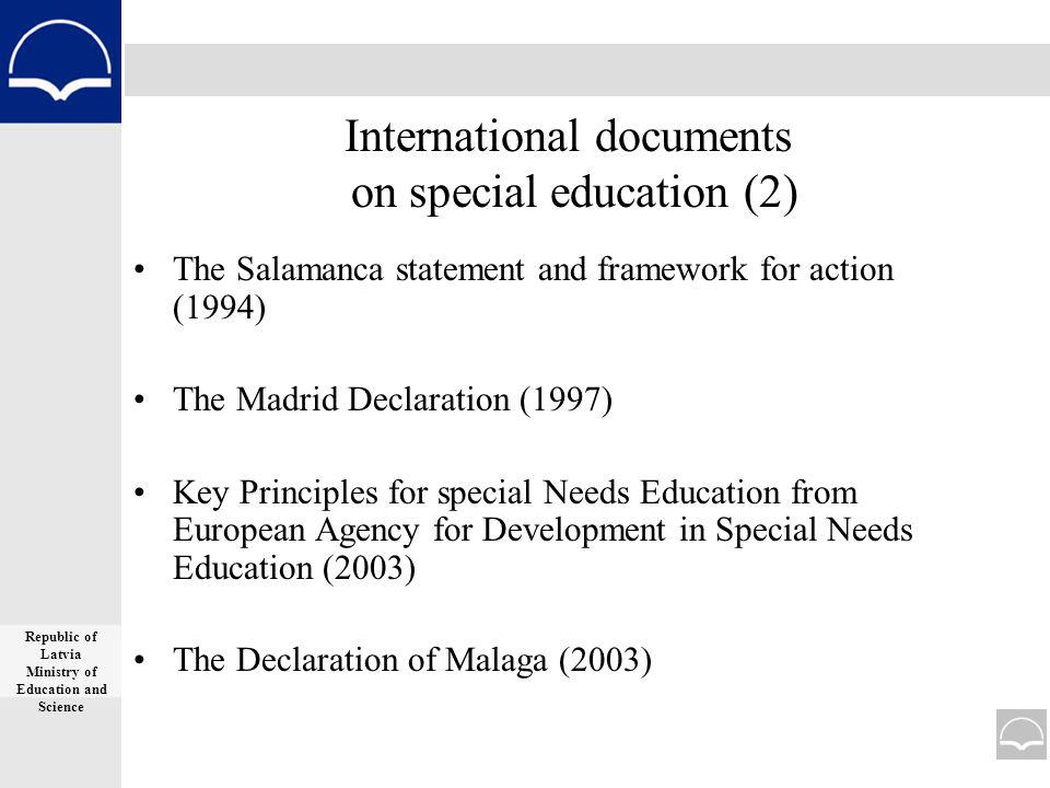 International documents on special education (2) The Salamanca statement and framework for action (1994) The Madrid Declaration (1997) Key Principles for special Needs Education from European Agency for Development in Special Needs Education (2003) The Declaration of Malaga (2003) Republic of Latvia Ministry of Education and Science
