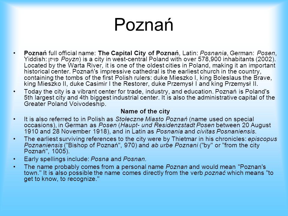 Poznań Poznań full official name: The Capital City of Poznań, Latin: Posnania, German: Posen, Yiddish: פּױזן Poyzn) is a city in west-central Poland w