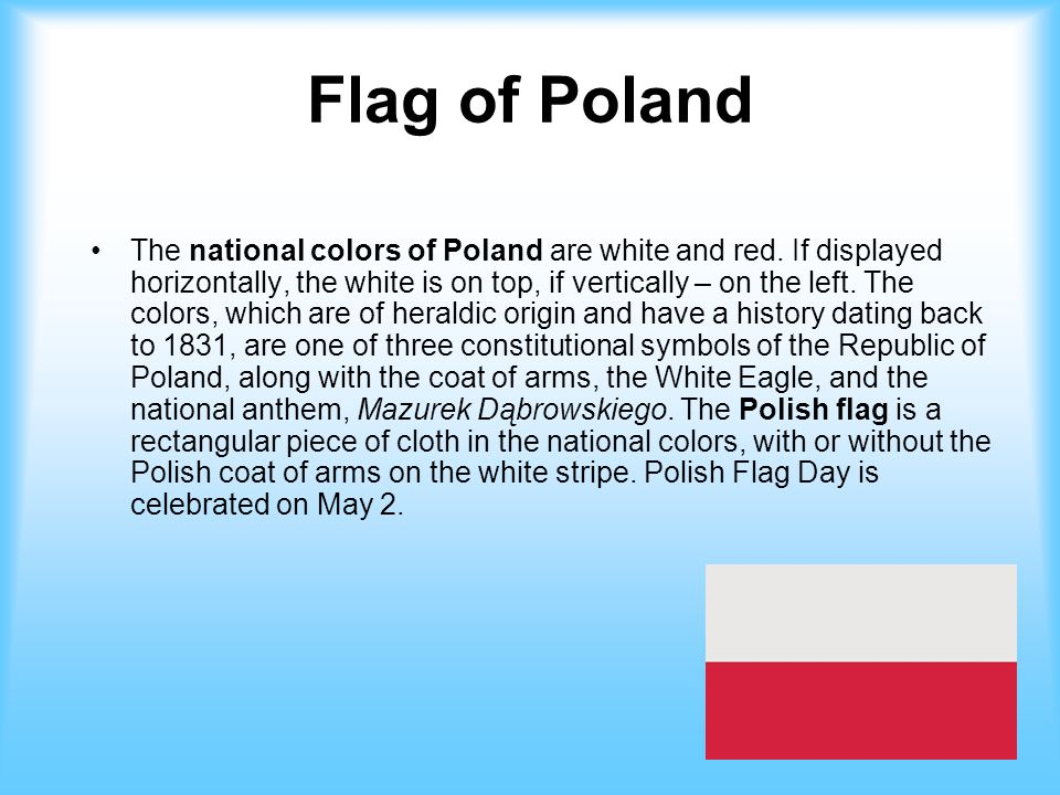 Flag of Poland The national colors of Poland are white and red. If displayed horizontally, the white is on top, if vertically – on the left. The color