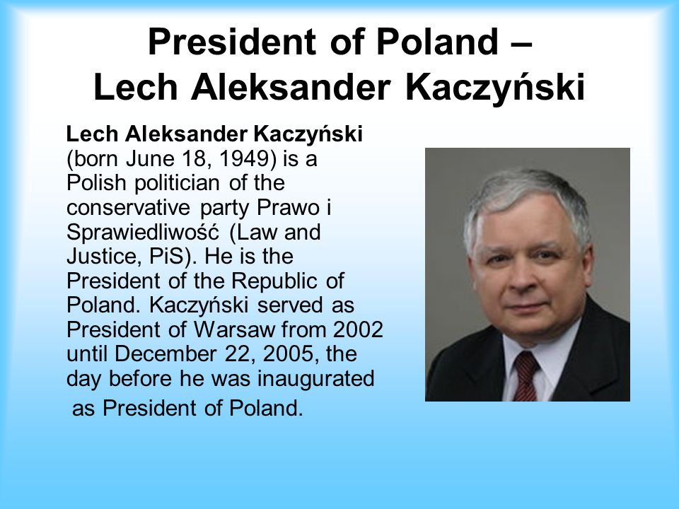 President of Poland – Lech Aleksander Kaczyński Lech Aleksander Kaczyński (born June 18, 1949) is a Polish politician of the conservative party Prawo