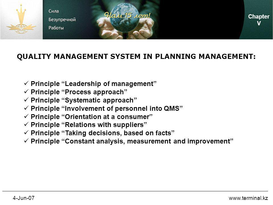 4-Jun-07www.terminal.kz QUALITY MANAGEMENT SYSTEM IN PLANNING MANAGEMENT: Principle Leadership of management Principle Process approach Principle Systematic approach Principle Involvement of personnel into QMS Principle Orientation at a consumer Principle Relations with suppliers Principle Taking decisions, based on facts Principle Constant analysis, measurement and improvement Chapter V
