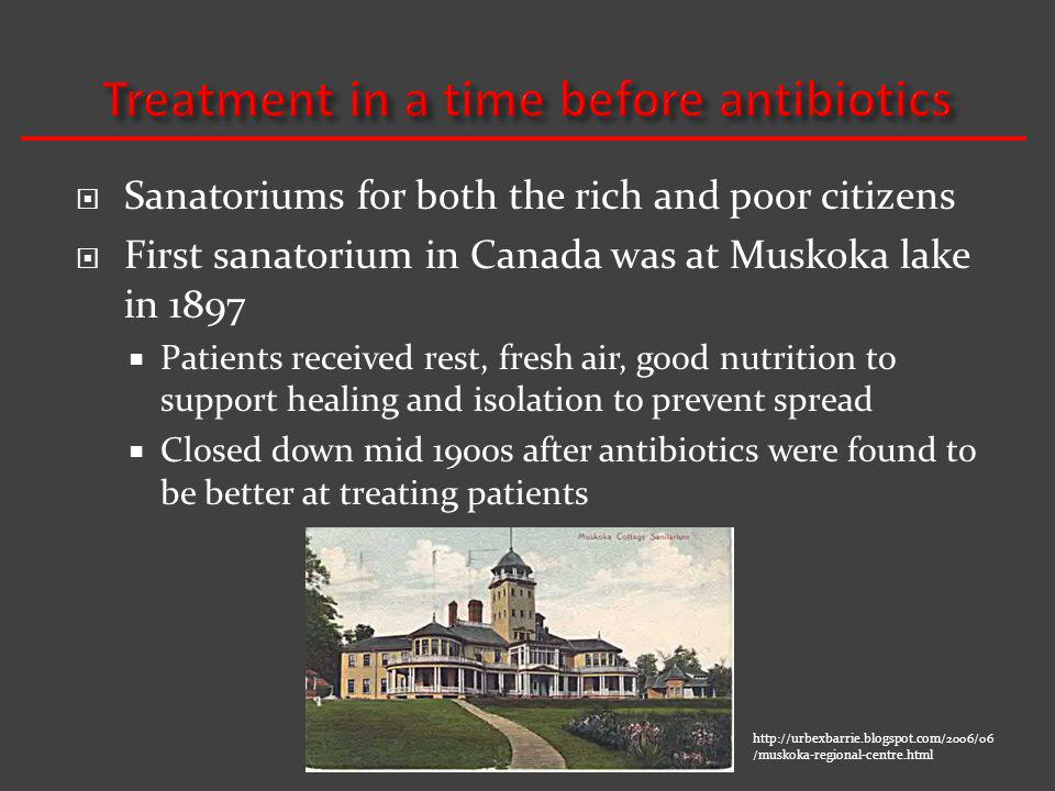 Sanatoriums for both the rich and poor citizens First sanatorium in Canada was at Muskoka lake in 1897 Patients received rest, fresh air, good nutrition to support healing and isolation to prevent spread Closed down mid 1900s after antibiotics were found to be better at treating patients http://urbexbarrie.blogspot.com/2006/06 /muskoka-regional-centre.html