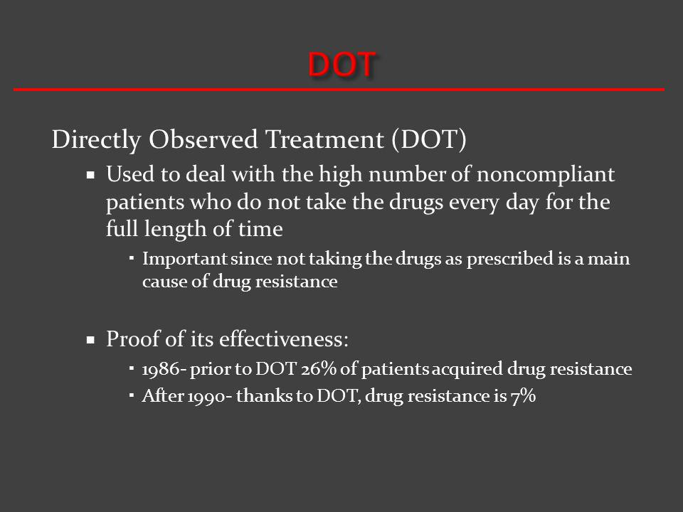 Directly Observed Treatment (DOT) Used to deal with the high number of noncompliant patients who do not take the drugs every day for the full length of time Important since not taking the drugs as prescribed is a main cause of drug resistance Proof of its effectiveness: 1986- prior to DOT 26% of patients acquired drug resistance After 1990- thanks to DOT, drug resistance is 7%