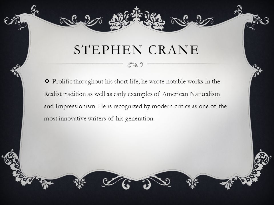 STEPHEN CRANE Prolific throughout his short life, he wrote notable works in the Realist tradition as well as early examples of American Naturalism and Impressionism.