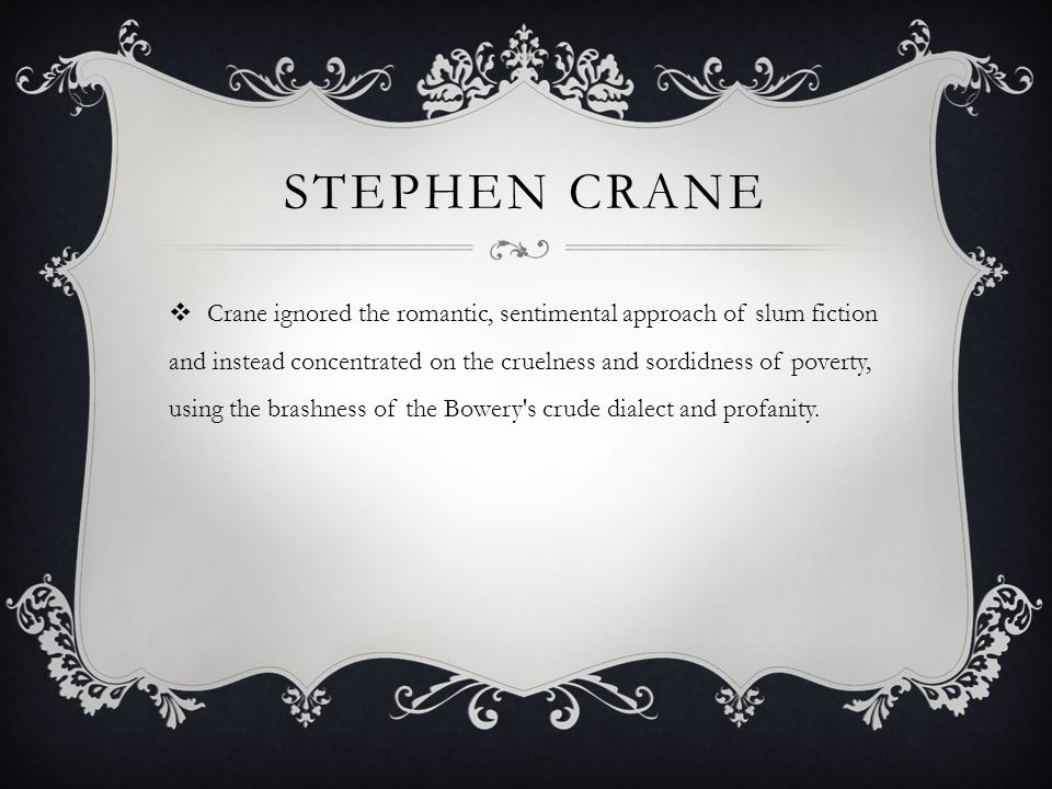 STEPHEN CRANE Crane ignored the romantic, sentimental approach of slum fiction and instead concentrated on the cruelness and sordidness of poverty, using the brashness of the Bowery s crude dialect and profanity.