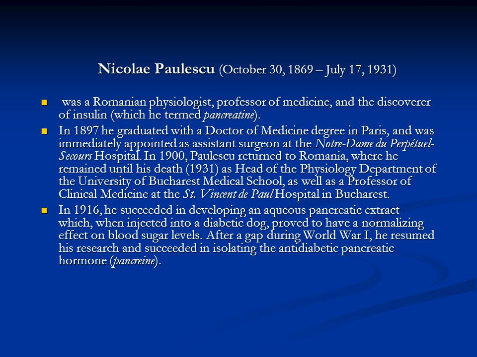 Nicolae Paulescu (October 30, 1869 – July 17, 1931) was a Romanian physiologist, professor of medicine, and the discoverer of insulin (which he termed pancreatine).