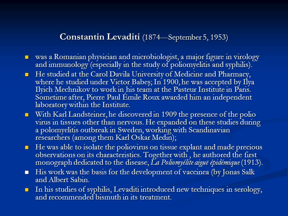 Constantin Levaditi (1874September 5, 1953) was a Romanian physician and microbiologist, a major figure in virology and immunology (especially in the study of poliomyelitis and syphilis).