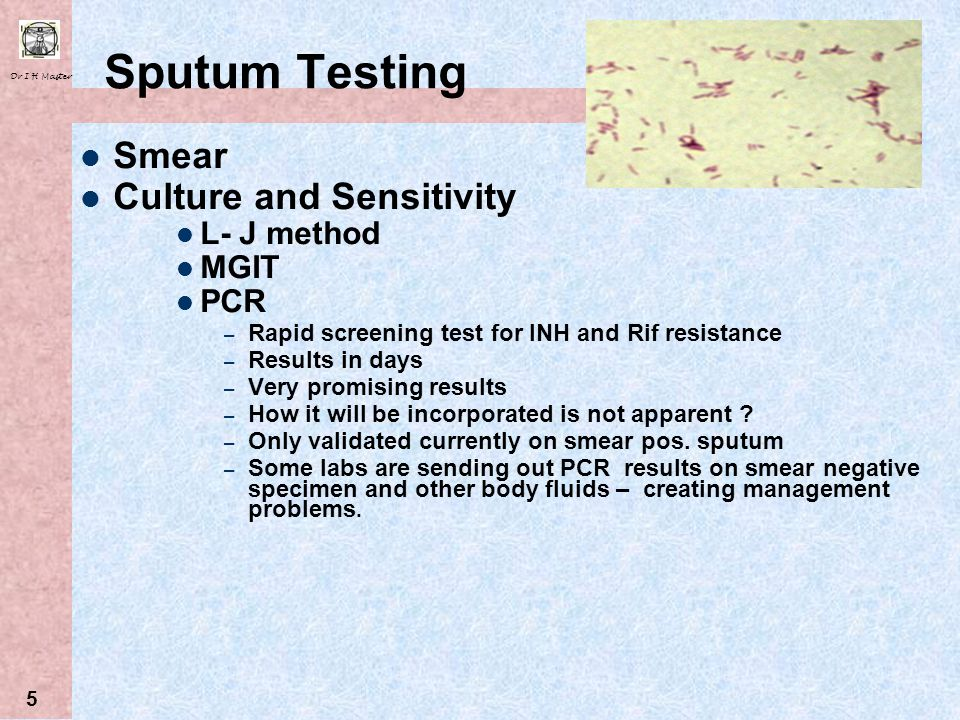 Dr I H Master 5 Sputum Testing Smear Culture and Sensitivity L- J method MGIT PCR – Rapid screening test for INH and Rif resistance – Results in days – Very promising results – How it will be incorporated is not apparent .