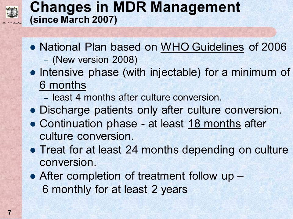 Dr I H Master 7 Changes in MDR Management (since March 2007) National Plan based on WHO Guidelines of 2006 – (New version 2008) Intensive phase (with injectable) for a minimum of 6 months – least 4 months after culture conversion.