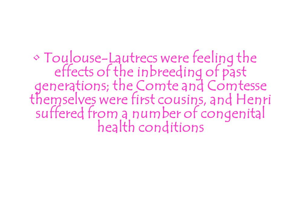 Toulouse-Lautrecs were feeling the effects of the inbreeding of past generations; the Comte and Comtesse themselves were first cousins, and Henri suffered from a number of congenital health conditions