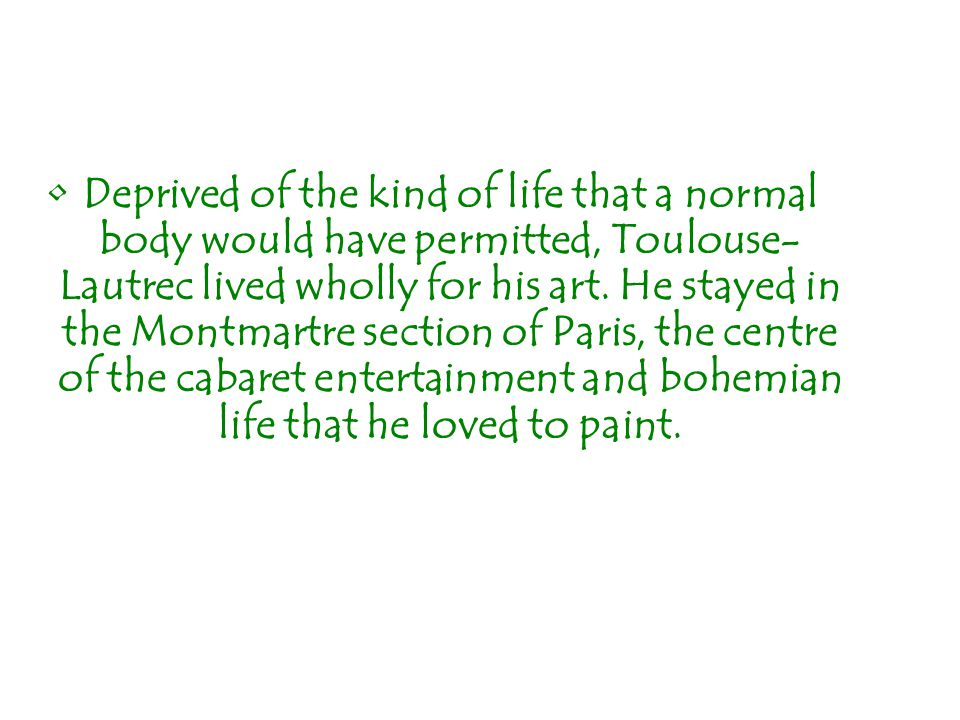 Deprived of the kind of life that a normal body would have permitted, Toulouse- Lautrec lived wholly for his art. He stayed in the Montmartre section