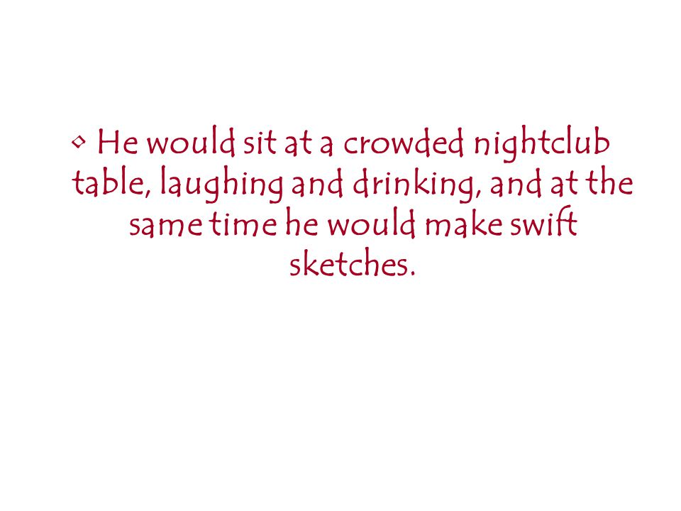 He would sit at a crowded nightclub table, laughing and drinking, and at the same time he would make swift sketches.