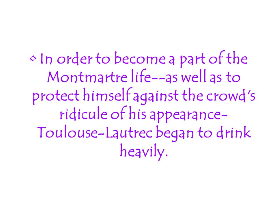 In order to become a part of the Montmartre life--as well as to protect himself against the crowd's ridicule of his appearance- Toulouse-Lautrec began