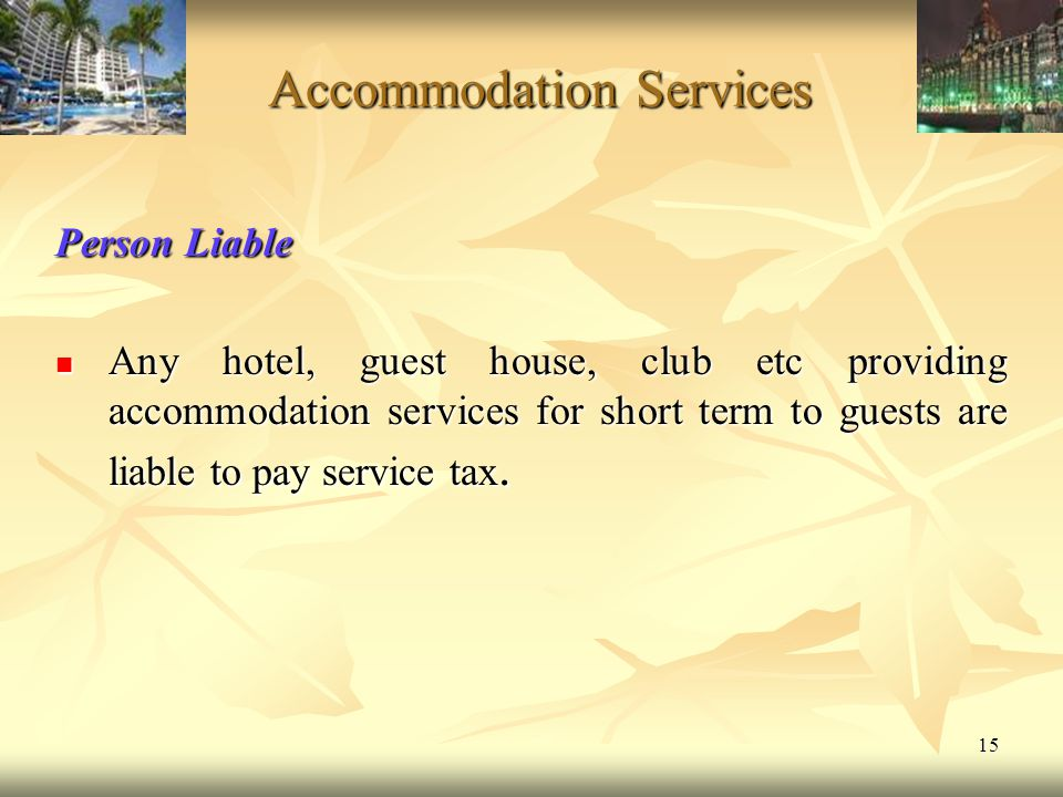 15 Accommodation Services Person Liable Any hotel, guest house, club etc providing accommodation services for short term to guests are liable to pay s
