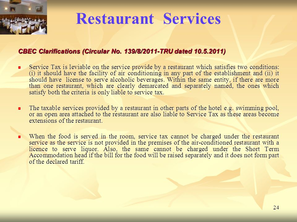 24 Restaurant Services CBEC Clarifications (Circular No. 139/8/2011-TRU dated 10.5.2011) Service Tax is leviable on the service provide by a restauran