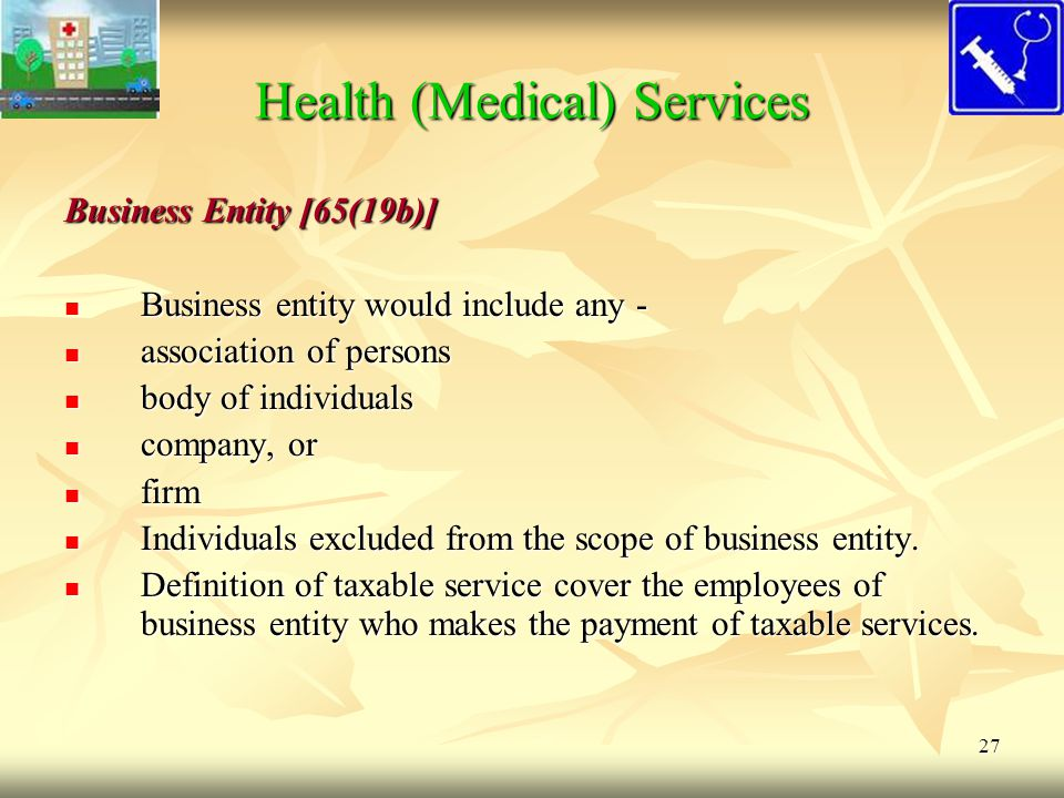 27 Health (Medical) Services Business Entity [65(19b)] Business entity would include any - Business entity would include any - association of persons