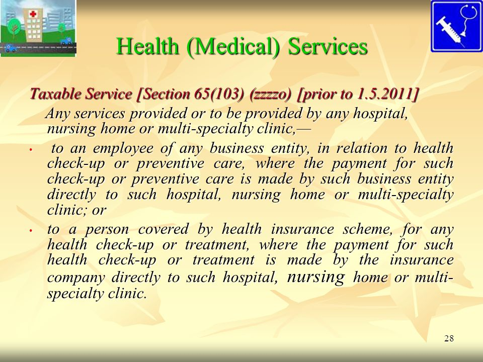 28 Health (Medical) Services Taxable Service [Section 65(103) (zzzzo) [prior to 1.5.2011] Any services provided or to be provided by any hospital, nur