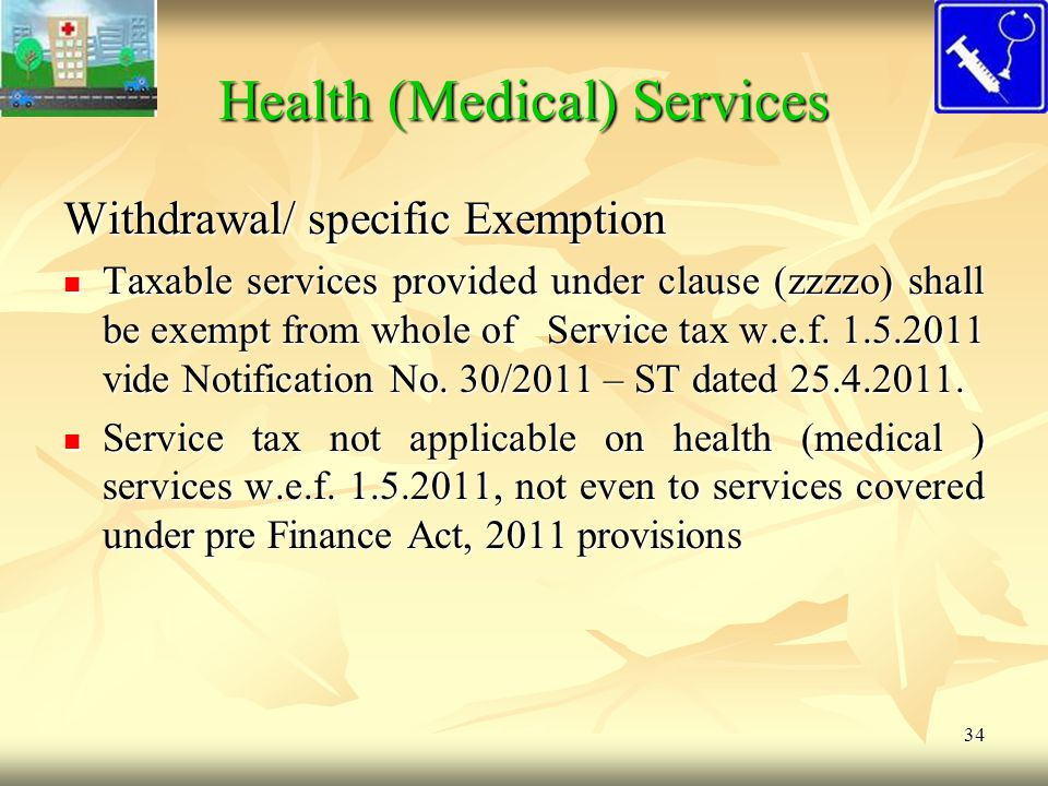 34 Health (Medical) Services Withdrawal/ specific Exemption Taxable services provided under clause (zzzzo) shall be exempt from whole of Service tax w