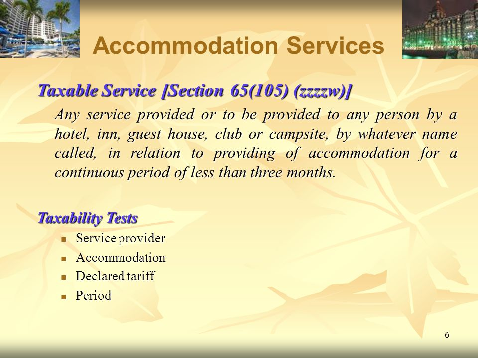 6 Accommodation Services Taxable Service [Section 65(105) (zzzzw)] Any service provided or to be provided to any person by a hotel, inn, guest house,