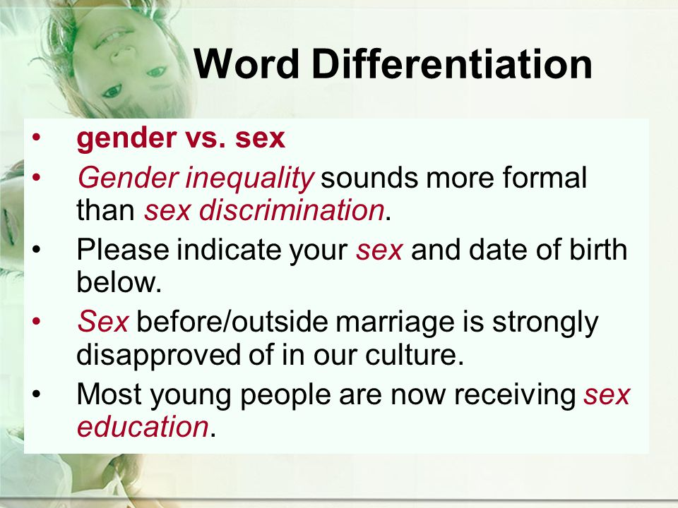 Word Differentiation gender vs. sex Gender inequality sounds more formal than sex discrimination.