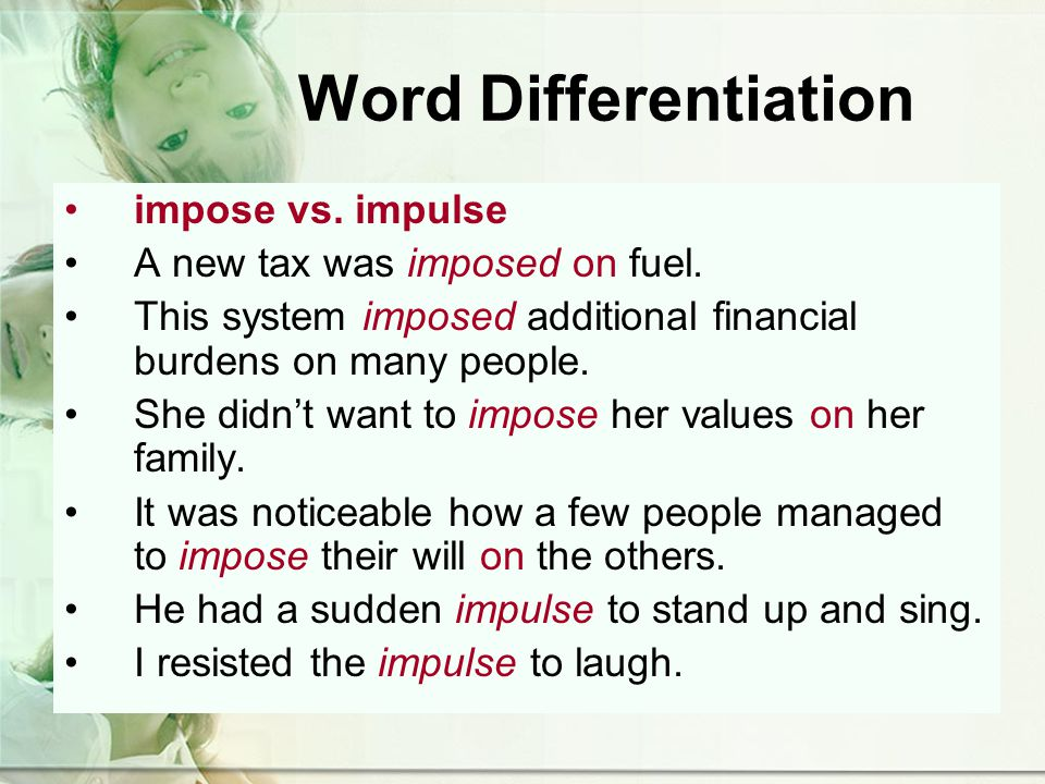 Word Differentiation impose vs. impulse A new tax was imposed on fuel.