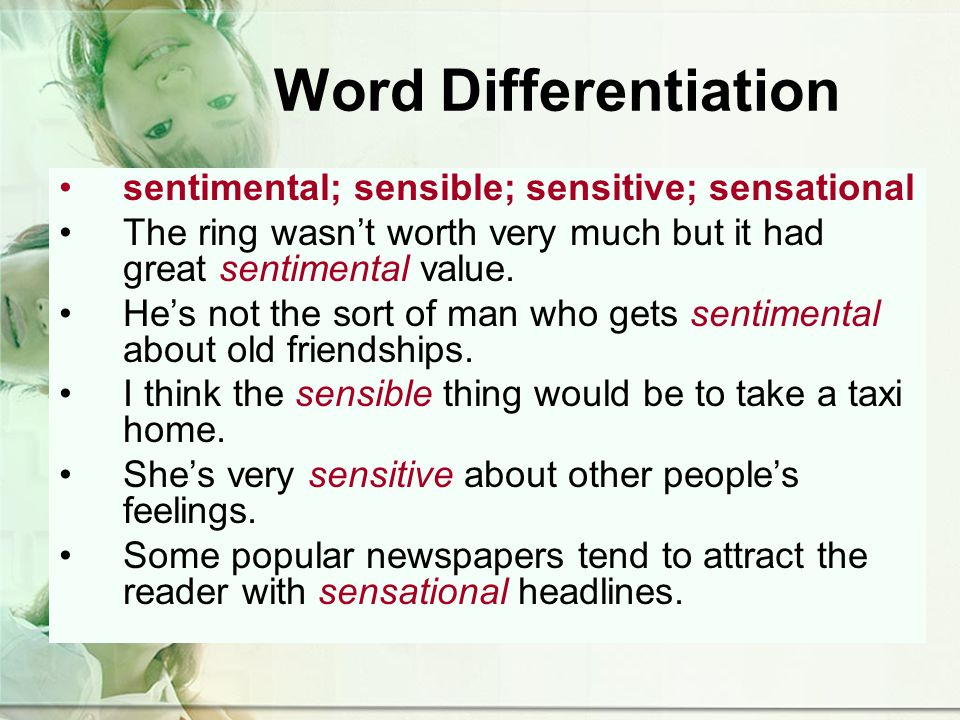 Word Differentiation sentimental; sensible; sensitive; sensational The ring wasnt worth very much but it had great sentimental value.