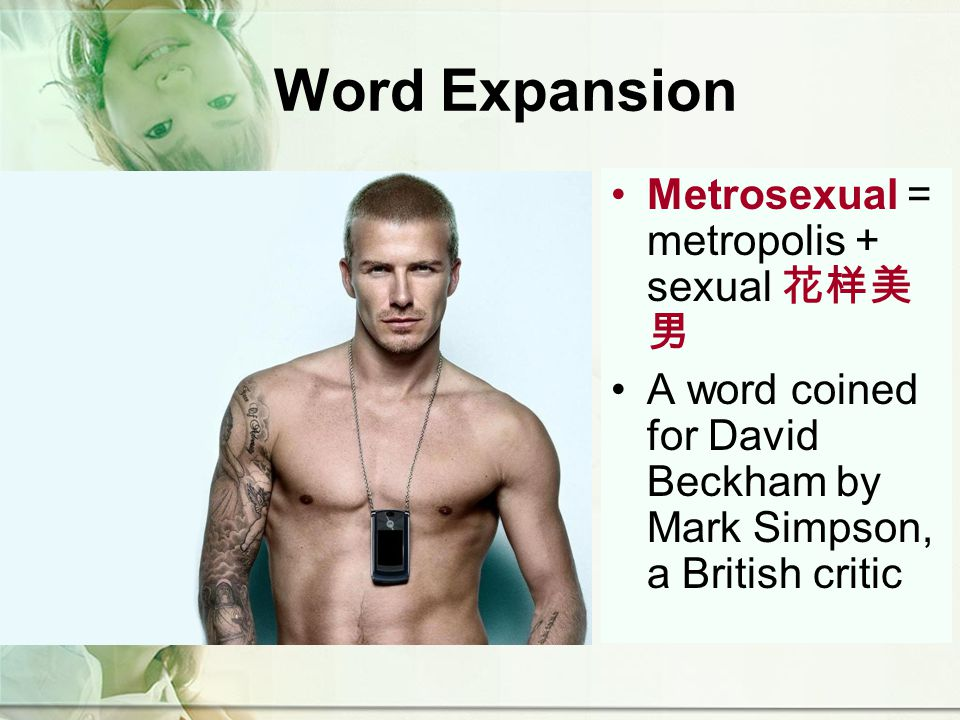 Word Expansion Metrosexual = metropolis + sexual A word coined for David Beckham by Mark Simpson, a British critic