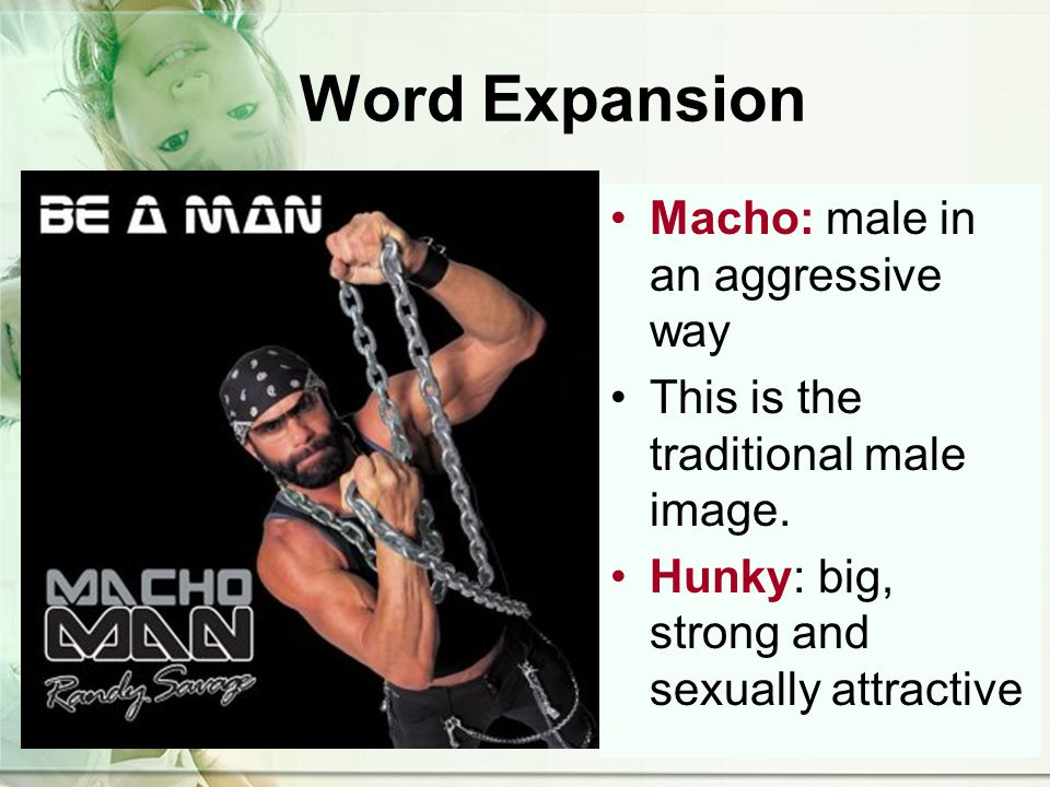 Word Expansion Macho: male in an aggressive way This is the traditional male image.