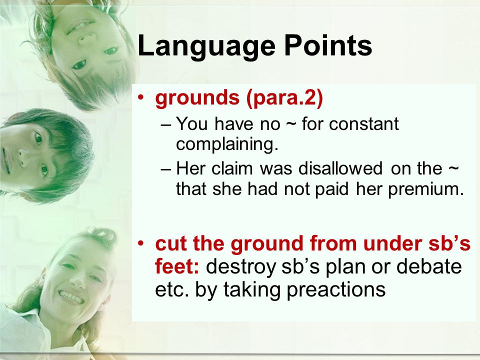 Language Points grounds (para.2) –You have no ~ for constant complaining.