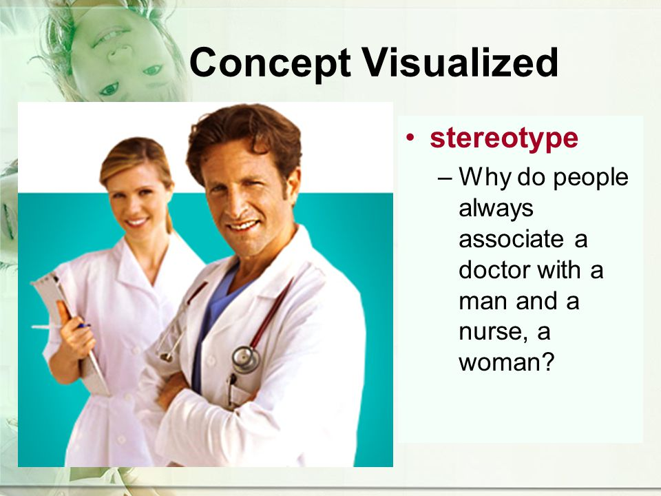 Concept Visualized stereotype –Why do people always associate a doctor with a man and a nurse, a woman