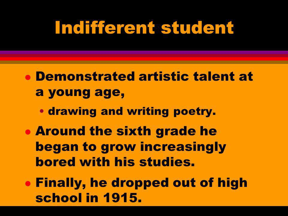 Indifferent student l Demonstrated artistic talent at a young age, drawing and writing poetry. l Around the sixth grade he began to grow increasingly