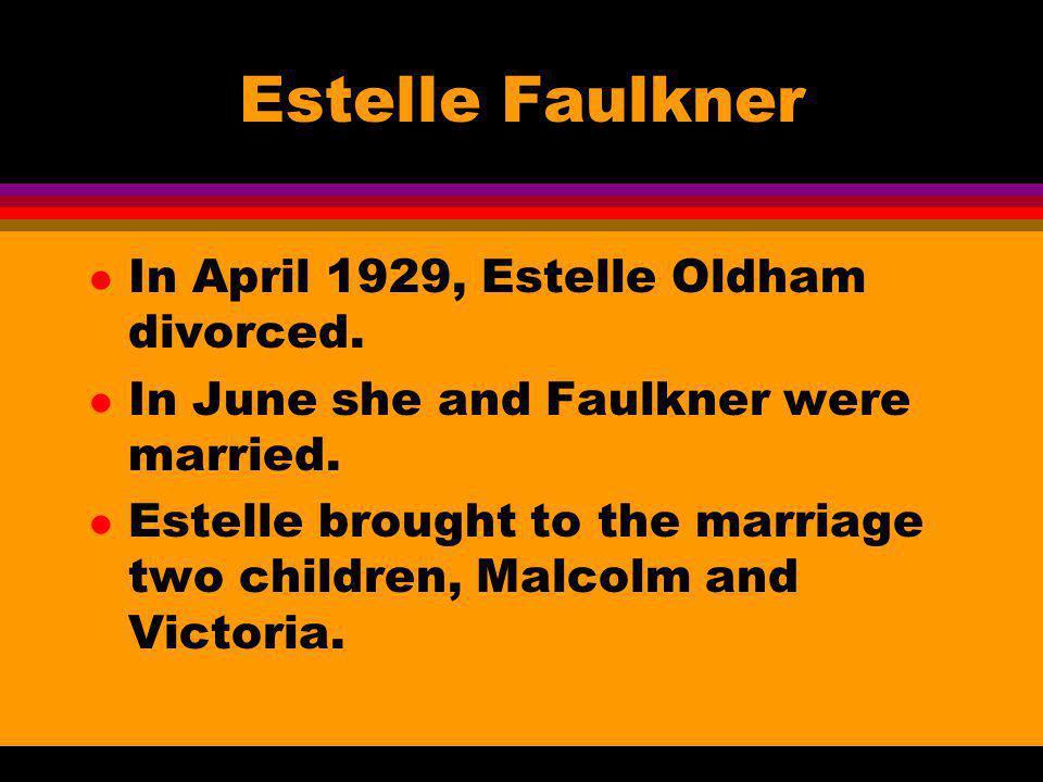 Estelle Faulkner l In April 1929, Estelle Oldham divorced. l In June she and Faulkner were married. l Estelle brought to the marriage two children, Ma