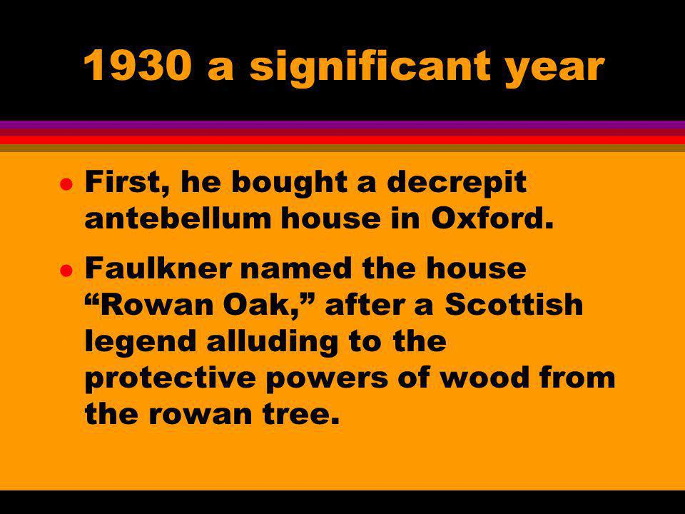 1930 a significant year l First, he bought a decrepit antebellum house in Oxford. l Faulkner named the house Rowan Oak, after a Scottish legend alludi