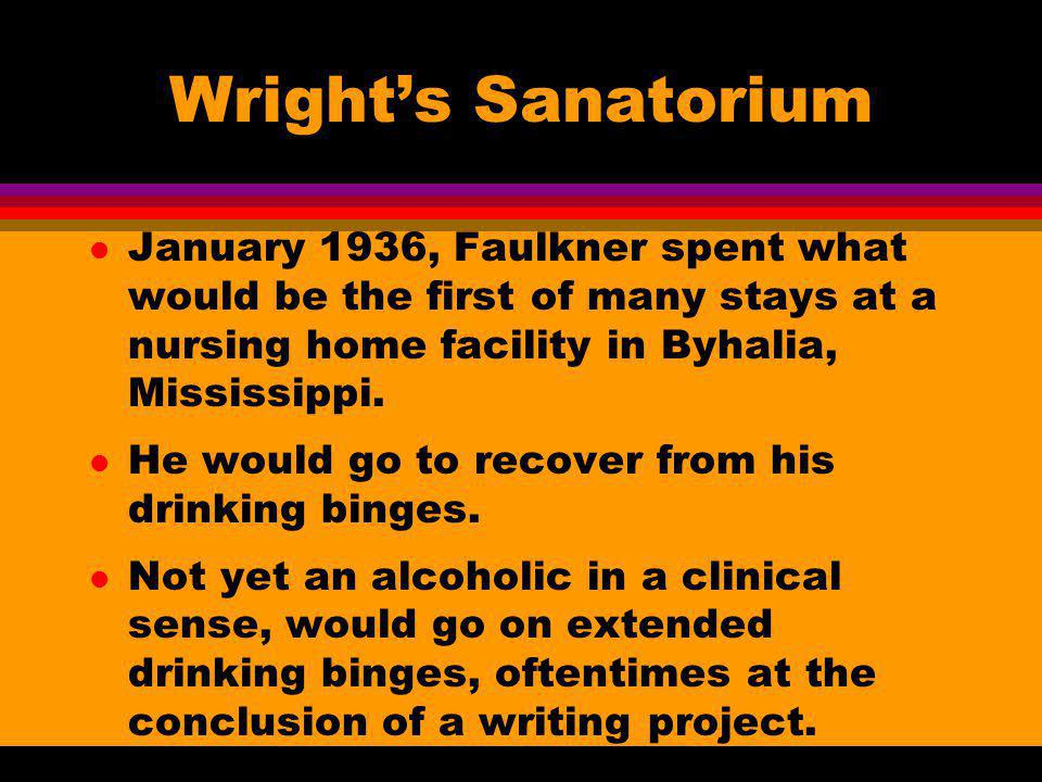 Wrights Sanatorium l January 1936, Faulkner spent what would be the first of many stays at a nursing home facility in Byhalia, Mississippi. l He would