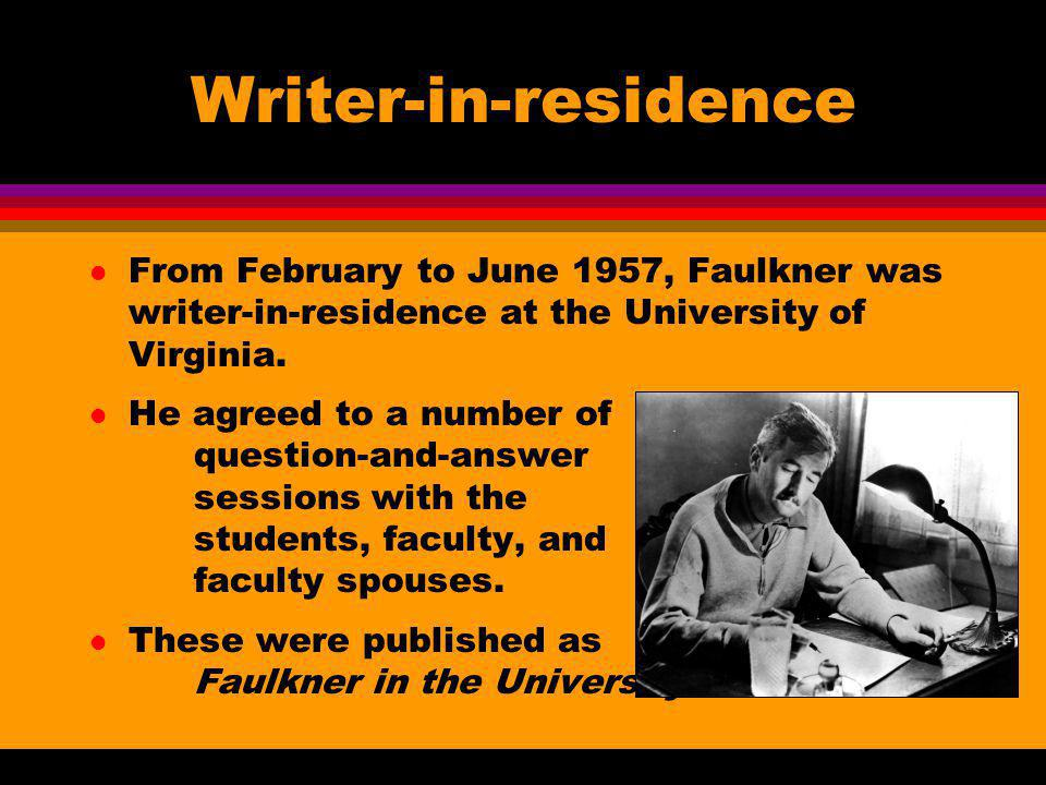 Writer-in-residence l From February to June 1957, Faulkner was writer-in-residence at the University of Virginia. l He agreed to a number of question-